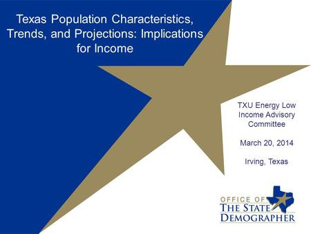 TXU Energy Low Income Advisory Committee March 20, 2014 Irving, Texas Texas Population Characteristics, Trends, and Projections: Implications for Income.