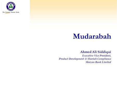 Mudarabah Ahmed Ali Siddiqui Executive Vice President, Product Development & Shariah Compliance Meezan Bank Limited.