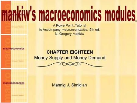 Chapter Eighteen1 A PowerPoint Tutorial to Accompany macroeconomics, 5th ed. N. Gregory Mankiw Mannig J. Simidian ® CHAPTER EIGHTEEN Money Supply and Money.