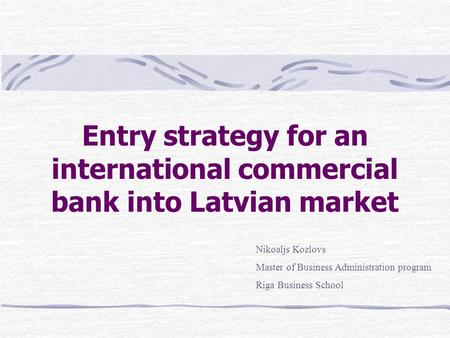 Entry strategy for an international commercial bank into Latvian market Nikoaljs Kozlovs Master of Business Administration program Riga Business School.