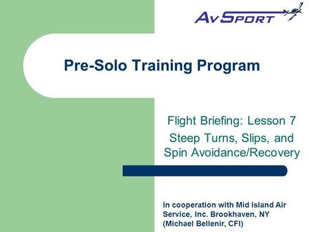 Pre-Solo Training Program Flight Briefing: Lesson 7 Steep Turns, Slips, and Spin Avoidance/Recovery In cooperation with Mid Island Air Service, Inc. Brookhaven,