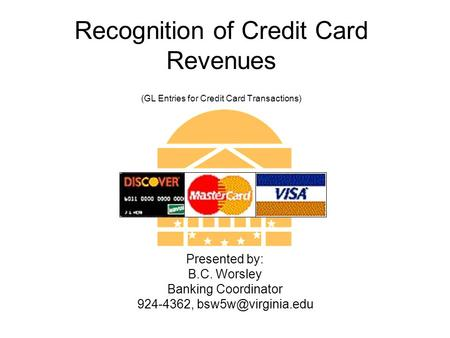 Recognition of Credit Card Revenues (GL Entries for Credit Card Transactions) Presented by: B.C. Worsley Banking Coordinator 924-4362,