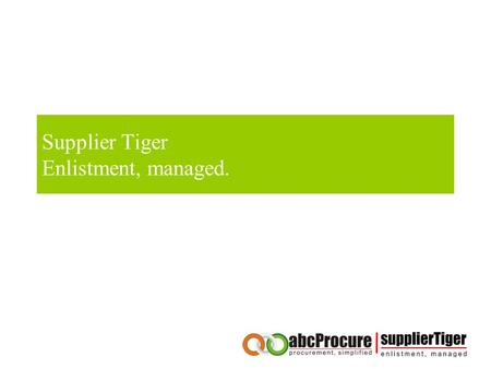 Supplier Tiger Enlistment, managed.. Table of content About our company Competitive Advantages of abcProcure Our Credentials Our end to end Procurement.