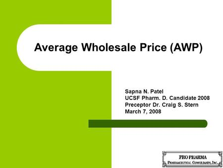 Average Wholesale Price (AWP) Sapna N. Patel UCSF Pharm. D. Candidate 2008 Preceptor Dr. Craig S. Stern March 7, 2008.