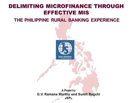 DELIMITING MICROFINANCE THROUGH EFFECTIVE MIS THE PHILIPPINE RURAL <strong>BANKING</strong> EXPERIENCE A Paper by G.V. Ramana Murthy and Sumit Bagchi JSPL.