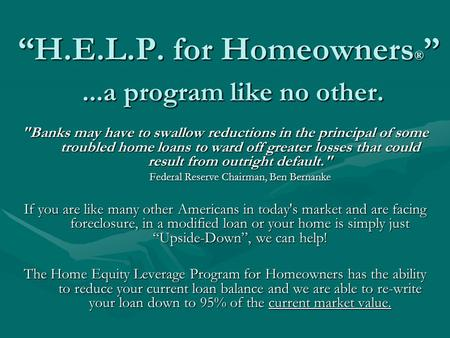 H.E.L.P. for Homeowners ®...a program like no other. Banks may have to swallow reductions in the principal of some troubled home loans to ward off greater.