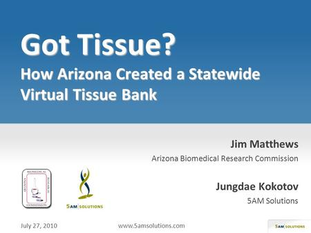 Jim Matthews Arizona Biomedical Research Commission Jungdae Kokotov 5AM Solutions July 27, 2010 www.5amsolutions.com.
