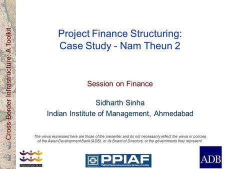 Cross-Border Infrastructure: A Toolkit Project Finance Structuring: Case Study - Nam Theun 2 Session on Finance Sidharth Sinha Indian Institute of Management,