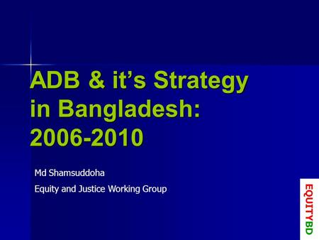 ADB & its Strategy in Bangladesh: 2006-2010 Md Shamsuddoha Equity and Justice Working Group EQUITYBD.