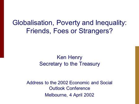 Globalisation, Poverty and Inequality: Friends, Foes or Strangers? Ken Henry Secretary to the Treasury Address to the 2002 Economic and Social Outlook.