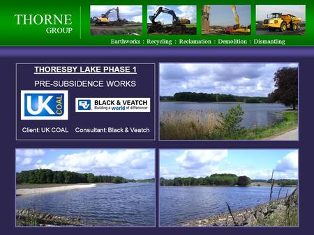 THORNE GROUP Earthworks : Recycling : Reclamation : Demolition : Dismantling THORESBY LAKE PHASE 1 PRE-SUBSIDENCE WORKS Client: UK COALConsultant: Black.