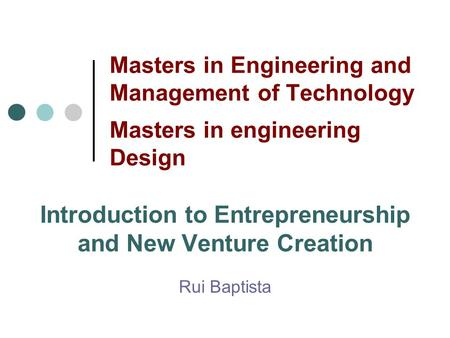 Masters in Engineering and Management of Technology Masters in engineering Design Introduction to Entrepreneurship and New Venture Creation Rui Baptista.