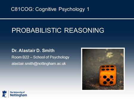 C81COG: Cognitive Psychology 1 PROBABILISTIC REASONING Dr. Alastair D. Smith Room B22 – School of Psychology
