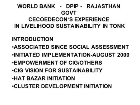 WORLD BANK - DPIP - RAJASTHAN GOVT CECOEDECON S EXPERIENCE IN LIVELIHOOD SUSTAINABILITY IN TONK INTRODUCTION ASSOCIATED SINCE SOCIAL ASSESSMENT INITIATED.