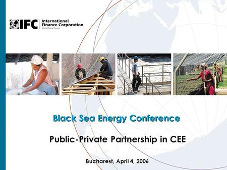 Bucharest, April 4, 2006 Black Sea Energy Conference Public-Private Partnership in CEE.