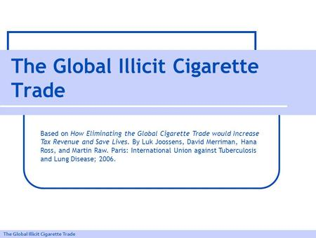 The Global Illicit Cigarette Trade Based on How Eliminating the Global Cigarette Trade would Increase Tax Revenue and Save Lives. By Luk Joossens, David.
