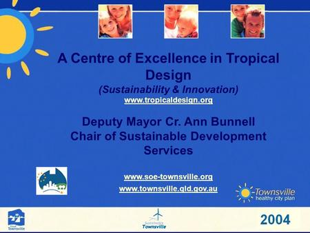 A Centre of Excellence in Tropical Design (Sustainability & Innovation) www.tropicaldesign.org Deputy Mayor Cr. Ann Bunnell Chair of Sustainable Development.