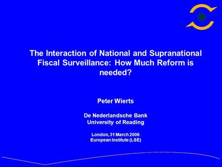 The Interaction of National and Supranational Fiscal Surveillance: How Much Reform is needed? Peter Wierts De Nederlandsche Bank University of Reading.
