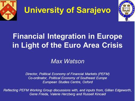 Financial Integration in Europe in Light of the Euro Area Crisis Max Watson Director, Political Economy of Financial Markets (PEFM) Co-ordinator, Political.
