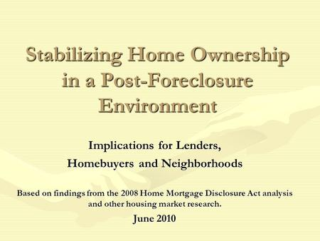 Stabilizing Home Ownership in a Post-Foreclosure Environment Implications for Lenders, Homebuyers and Neighborhoods Based on findings from the 2008 Home.