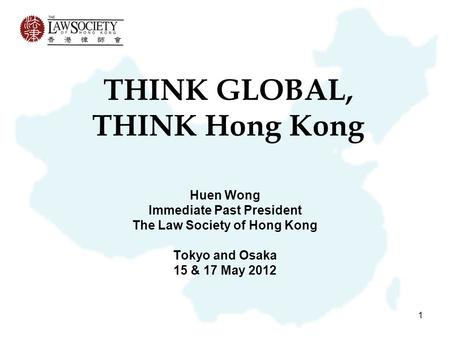 1 THINK GLOBAL, THINK Hong Kong Huen Wong Immediate Past President The Law Society of Hong Kong Tokyo and Osaka 15 & 17 May 2012.