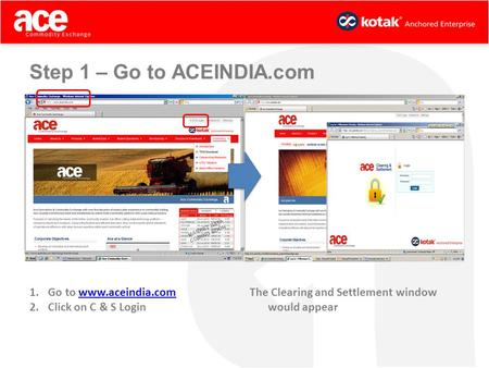 Step 1 – Go to ACEINDIA.com 1.Go to www.aceindia.comwww.aceindia.com 2.Click on C & S Login The Clearing and Settlement window would appear.