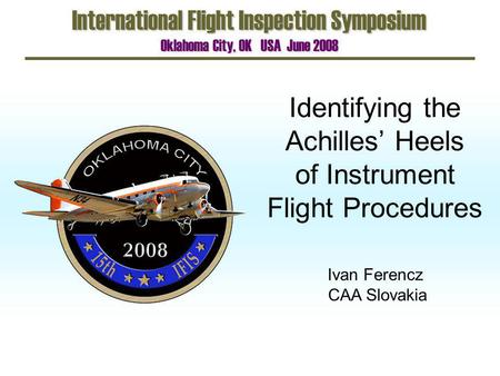 Identifying the Achilles Heels of Instrument Flight Procedures International Flight Inspection Symposium Oklahoma City, OK USA June 2008 Ivan Ferencz CAA.