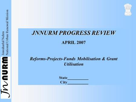 Jawaharlal Nehru National Urban Renewal Mission JNNURM PROGRESS REVIEW APRIL 2007 Reforms-Projects-Funds Mobilisation & Grant Utilisation State___________.