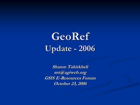 GeoRef Update - 2006 Sharon Tahirkheli GSIS E-Resources Forum October 23, 2006.
