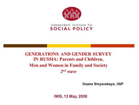 GENERATIONS AND GENDER SURVEY IN RUSSIA: Parents and Children, Men and Women in Family and Society 2 nd wave IWG, 13 May, 2008 Oxana Sinyavskaya, IISP.