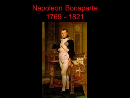 Napoleon Bonaparte 1769 - 1821. Napoleon Bonaparte One of the most brilliant military leaders in history 1769-1821 I. Born on Corsica A. Not an easy childhood.