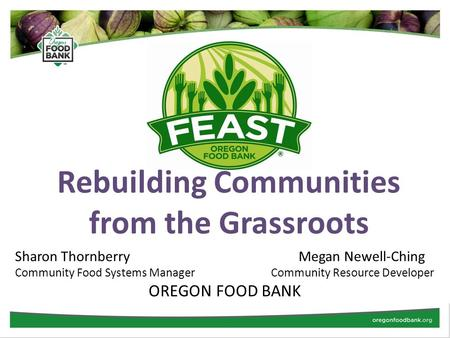 Rebuilding Communities from the Grassroots Sharon Thornberry Megan Newell-Ching Community Food Systems Manager Community Resource Developer OREGON FOOD.