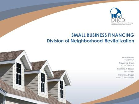 SMALL BUSINESS FINANCING Division of Neighborhood Revitalization Martin O'Malley GOVERNOR Anthony G. Brown LT. GOVERNOR Raymond A. Skinner SECRETARY Clarence.
