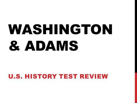 Washington & Adams U.S. History Test Review.