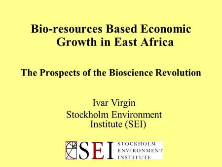 Bio-resources Based Economic Growth in East Africa The Prospects of the Bioscience Revolution Ivar Virgin Stockholm Environment Institute (SEI)