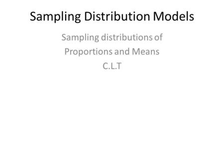 Sampling Distribution Models Sampling distributions of Proportions and Means C.L.T.