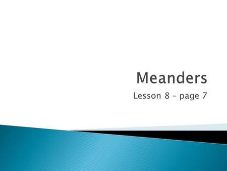 Lesson 8 – page 7. To learn what a meander is. To learn how meanders form. To learn how an ox-bow lake forms. Key Skill = Communication.