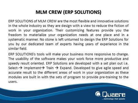 MLM CREW (ERP SOLUTIONS) ERP SOLUTIONS of MLM CREW are the most flexible and innovative solutions in the whole industry as they are design with a view.