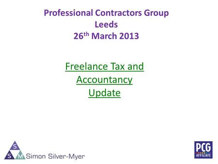 Professional Contractors Group Leeds 26 th March 2013 1 Freelance Tax and Accountancy Update.