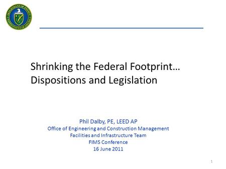 1 Shrinking the Federal Footprint… Dispositions and Legislation Phil Dalby, PE, LEED AP Office of Engineering and Construction Management Facilities and.
