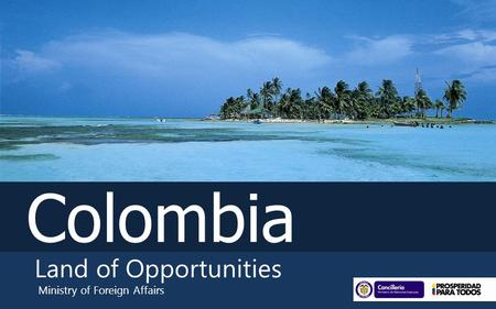 Colombia Land of Opportunities Ministry of Foreign Affairs.