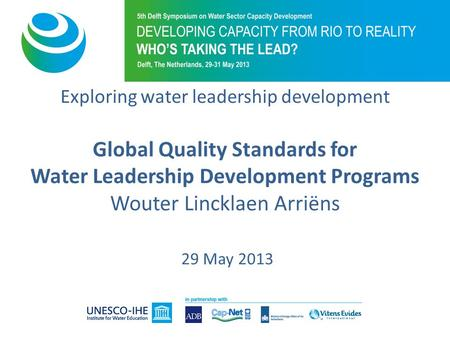 Exploring water leadership development Global Quality Standards for Water Leadership Development Programs Wouter Lincklaen Arriëns 29 May 2013.