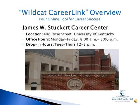 James W. Stuckert Career Center Location: 408 Rose Street, University of Kentucky Office Hours: Monday-Friday, 8:00 a.m.- 5:00 p.m. Drop-In Hours: Tues-Thurs.