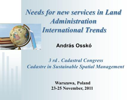 Needs for new services in Land Administration International Trends András Osskó 3 rd. Cadastral Congress Cadastre in Sustainable Spatial Management Warszawa,
