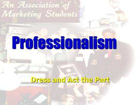 Professionalism Dress and Act the Part How long does it take for someone to form an opinion of you? Six Seconds! Six Seconds!