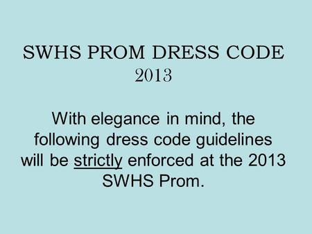 SWHS PROM DRESS CODE 2013 With elegance in mind, the following dress code guidelines will be strictly enforced at the 2013 SWHS Prom.