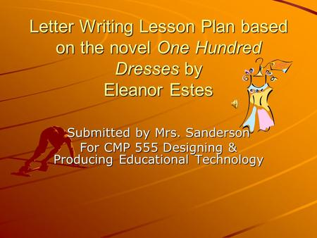 Letter Writing Lesson Plan based on the novel One Hundred Dresses by Eleanor Estes Submitted by Mrs. Sanderson For CMP 555 Designing & Producing Educational.
