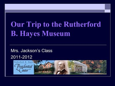 Our Trip to the Rutherford B. Hayes Museum Mrs. Jacksons Class 2011-2012.