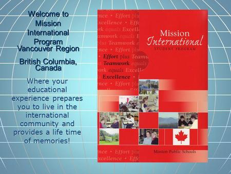 Welcome to Mission International Program Vancouver Region British Columbia, Canada Where your educational experience prepares you to live in the international.