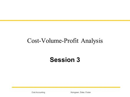 Cost Accounting Horngreen, Datar, Foster Cost-Volume-Profit Analysis Session 3.